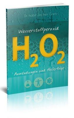 Wasserstoffperoxid - Anwendungen und Heilerfolge von Dr. habil. Jochen Gartz